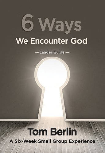 6 Ways We Encounter God Leader Guide: A Six-Week Small Group Experience Tom Berlin