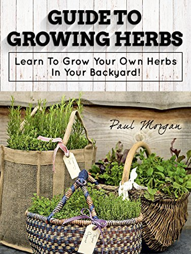 Guide To Growing Herbs: Learn To Grow Your Own Herbs In Your Backyard Paul Morgan
