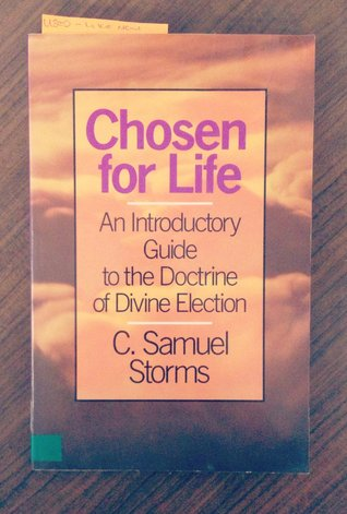 Chosen for Life: An Introductory Guide to the Doctrine of Divine Election C. Samuel Storms