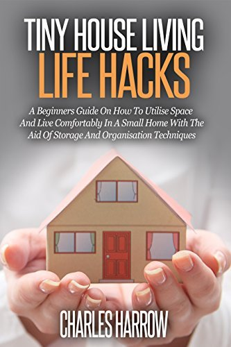 Tiny House Living Life Hacks - A Beginners Guide on How to Utilize Space and Live Comfortably in a Small Home with the Aid of Storage and Organization ... DIY, Maximise Your Space, Floor Plans)  by  Charles Harrow