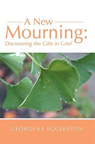 A New Mourning: Discovering the Gifts in Grief Georgena Eggleston