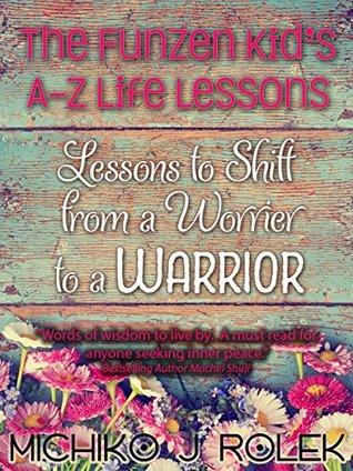 The FunZen Kids A - Z Life Lessons to Shift From a Worrier to a Warrior  by  Michiko J. Rolek