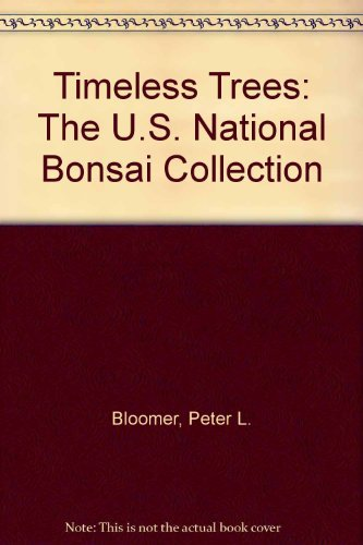 Timeless Trees: The U.S. National Bonsai Collection  by  Peter L. Bloomer