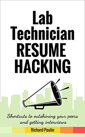 Lab Technician Resume Hacking: Shortcuts to outshining your peers and getting interviews (Healthcare Book 2)  by  Richard Poulin