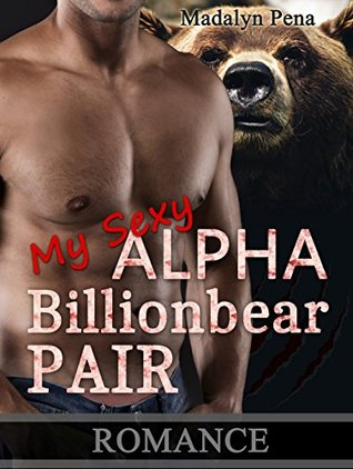 ROMANCE: My Sexy Alpha Billionbear Pair (Romance, Alpha Werebear Mate Shifter Romance) (New Adult Fantasy Paranormal Romance Short Stories)  by  Madalyn Pena