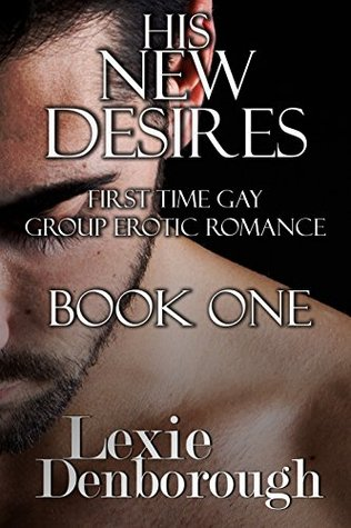 His New Desires: Book One: First Time Gay Group Erotic Romance Lexie Denborough