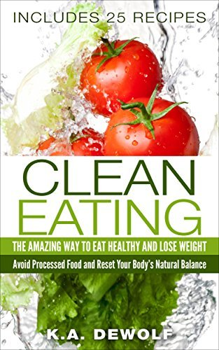 Clean Eating: The Amazing Way To Eat Healthy and Lose Weight: Includes 25 Recipes: Avoid Processed Food and Reset Your Bodys Natural Balance K.A. DeWolf