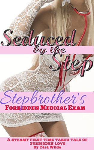 Seduced  by  the Step -Stepbrothers Forbidden Medical Exam: A STEAMY FIRST TIME TABOO TALE OF FORBIDDEN LOVE (Steamy Taboo Medical First Time Pregnancy Erotic Romance Story) by Tara Wilde