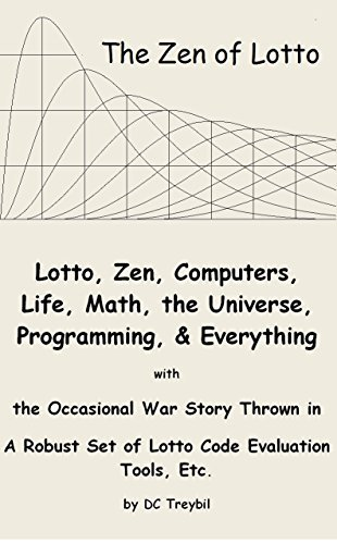 The Zen of Lotto: Lotto, Zen, Computers, Life, Math, the Universe, Programming, and Everything with the Occasional War Story Thrown in - A Robust Set of Lotto Code Evaluation Tools, Etc.  by  DC Treybil