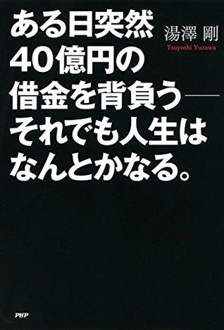 ある日突然40億円の借金を背負う__それでも人生はなんとかなる。  by  湯澤 剛