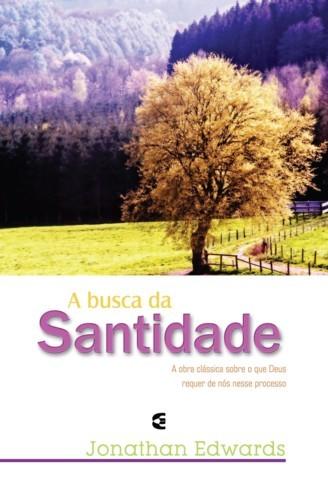 A busca da Santidade: A obra clássica sobre o que Deus requer de nós nesse processo  by  Jonathan Edwards