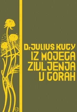 Iz mojega življenja v gorah : Julijske Alpe  by  Julius Kugy