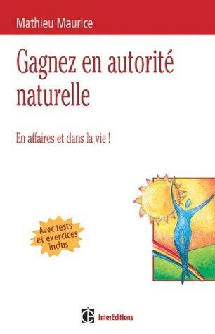 4 clés pour gagner en autorité naturelle - 2e édition - En affaires et dans la vie ! : En affaires et dans la vie ! (Epanouissement) Mathieu Maurice