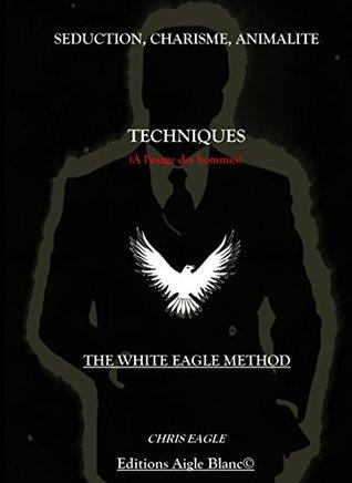 Séduction, Charisme, Animalité : Techniques (à lusage des Hommes): The White Eagle Method  by  Chris Eagle