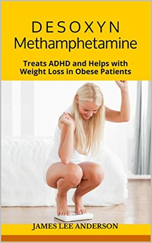 D E S O X Y N (Methamphetamine): Treats ADHD and Helps with Weight Loss in Obese Patients James Lee Anderson