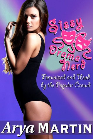 Sissy Drama Nerd: Feminized and Used  by  the Popular Crowd by Arya Martin