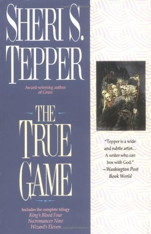The True Game: Kings Blood Four/Necromancer Nine/Wizards Eleven (Land of the True Game, #1-3)  by  Sheri S. Tepper
