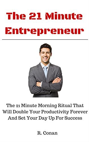 The 21 Minute Entrepreneur (2015): The 21 Minute Morning Ritual That Will Double Your Productivity Forever And Set Your Day Up For Success Conan Writer