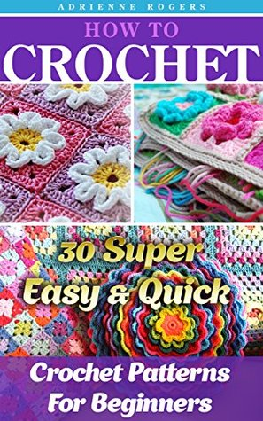 How To Crochet: 30 Super Easy & Quick Crochet Patterns For Beginners: (Crochet patterns, Crochet books, Crochet for beginners, Crochet for Dummies) (Crochet, ... to Corner, Patterns, Stitches Book 5)  by  Adrienne Rogers