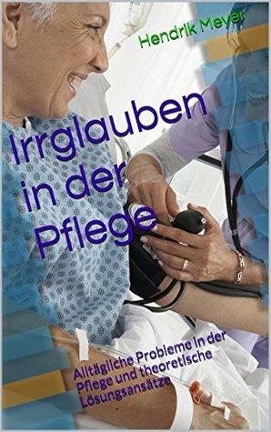 Irrglauben in der Pflege: Alltägliche Probleme in der Pflege und theoretische Lösungsansätze  by  Hendrik Meyer