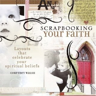 Scrapbooking Your Faith: Layouts That Celebrate Your Spiritual Beliefs Courtney Walsh