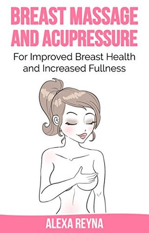 Breast Massage and Acupressure: For Improved Breast Health and Increased Fullness  by  Alexa Reyna
