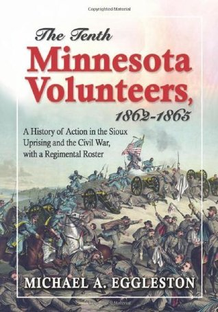 The Tenth Minnesota Volunteers, 1862-1865: A History of Action in the Sioux Uprising and the Civil War, with a Regimental Roster Michael A. Eggleston