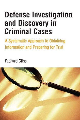Defense Investigation and Discovery in Criminal Cases: A Systematic Approach to Obtaining Information and Preparing for Trial  by  Richard Cline