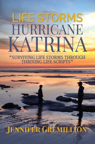 Life Storms Hurricane Katrina... Surviving Life Storms Through Thriving Life Scripts Jennifer Gremillion