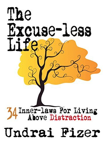 The Excuse-less Life: 34 Inner-Laws for Living Above Distraction Undrai Fizer