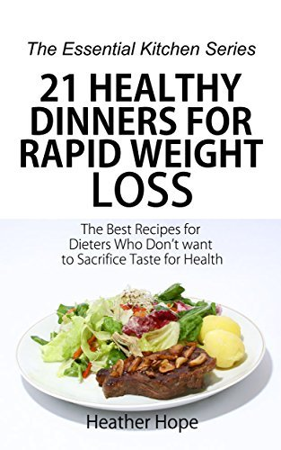 21 Healthy Dinners for Rapid Weight Loss: The Best Recipes for Dieters Who Dont want to Sacrifice Taste for Health (The Essential Kitchen Series Book 58)  by  Heather Hope