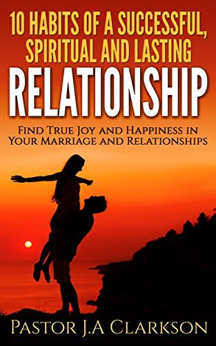 10 Habits Of A Successful, Spiritual and Lasting Relationship.: The Secret to Love that Lasts  by  Pastor J.A Clarkson