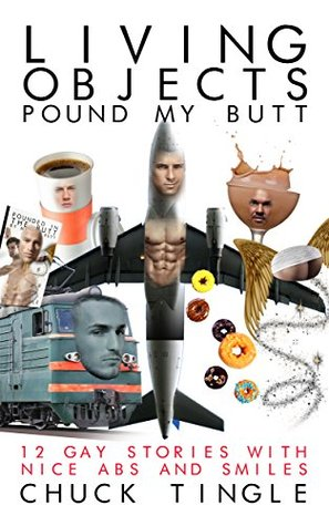 Living Objects Pound My Butt: 12 Gay Stories With Abs And Smiles Chuck Tingle