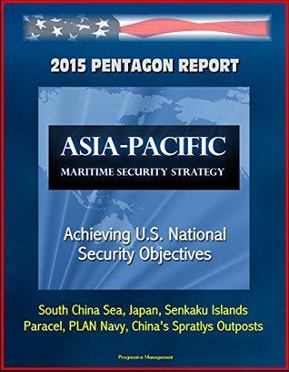 2015 Pentagon Report: Asia-Pacific Maritime Security Strategy: Achieving U.S. National Security Objectives - South China Sea, Japan, Senkaku Islands, Paracel, PLAN Navy, Chinas Spratlys Outposts U.S. Government