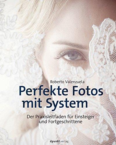 Perfekte Fotos mit System: Der Praxisleitfaden für Einsteiger und Fortgeschrittene  by  Roberto Valenzuela