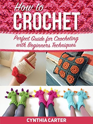 How To Crochet: Perfect Guide for Crocheting with Beginners Techniques (How to Crochet, how to crochet books, how to crochet for beginners)  by  Cynthia Carter