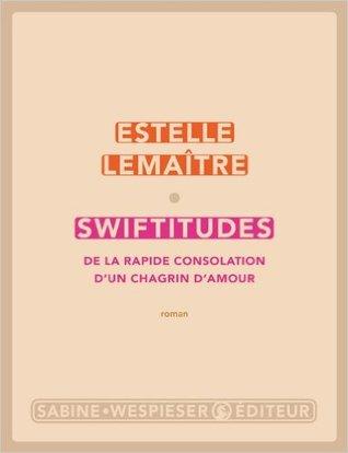 Swiftitudes : De la rapide consolation dun chagrin damour  by  Estelle Lemaître