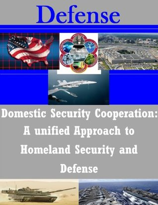 Domestic Security Cooperation: A Unified Approach to Homeland Security and Defense School of Advanced Military Studies