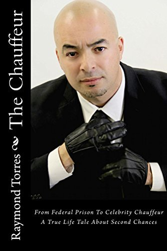 The Chauffeur: From Federal Prison To Celebrity Chauffeur, A True Life Tale About Second Chances Raymond Torres