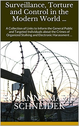 Surveillance, Torture and Control in the Modern World ...: A Collection of Links to Inform the General Public and Targeted Individuals about the Crimes of Organized Stalking and Electronic Harassment ... Rosanne Marie Schneider