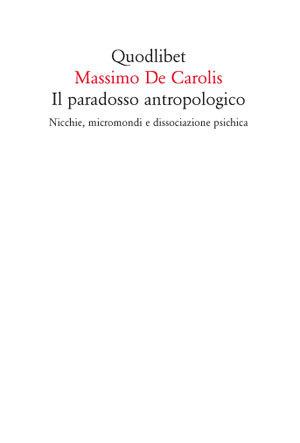Il paradosso antropologico - Nicchie, micromondi e dissociazione psichica  by  Massimo De Carolis