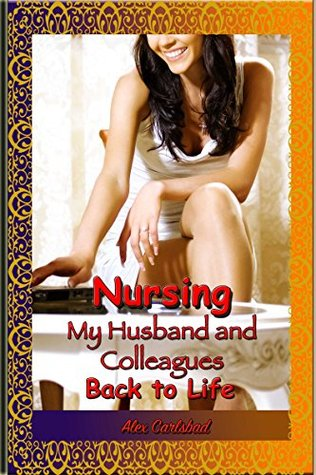 Nursing my Husband and Colleagues Back to Life  by  Alex Carlsbad