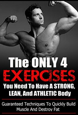 The ONLY 4 Exercises You Need To Have A STRONG, LEAN, And ATHLETIC Body: Guaranteed Techniques To Quickly Build Muscle And Destroy Fat  by  Seth Ryan