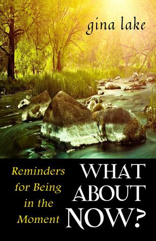 What About Now?: Reminders for Being in the Moment Gina Lake