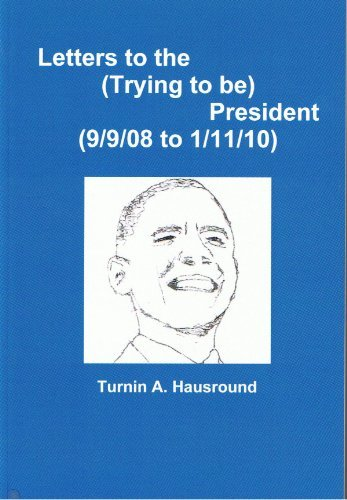 Letters to the (Trying to be) President ((9/9/08 to 1/27/10))  by  Turnin A. Hausround