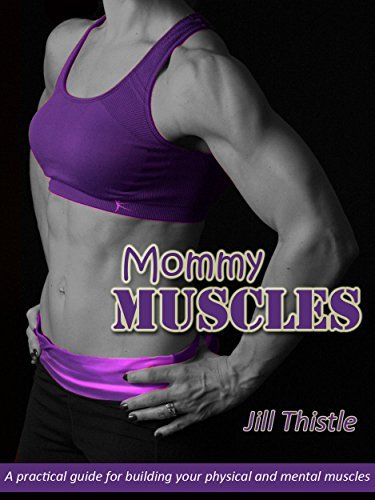 Mommy Muscles: A practical guide for building your physical and mental muscles. Jill Thistle