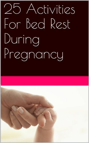 25 Activities For Bed Rest During Pregnancy  by  Lori J Mitchell