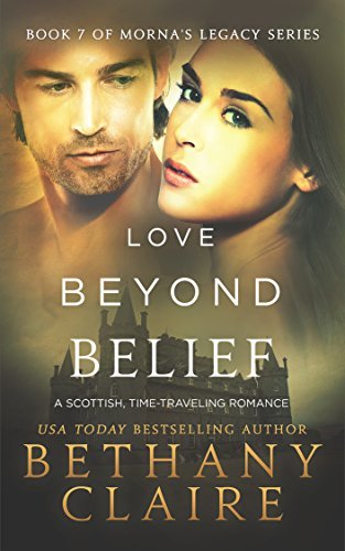 Love Beyond Belief (A Scottish Time Travel Romance): Book 7 (Mornas Legacy Series) Bethany Claire
