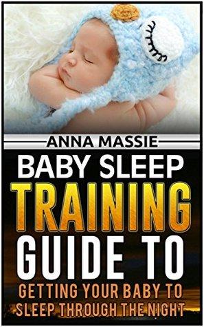 Baby Sleep: 8 Simple Steps to Have Your Baby Sleeping Through The Night (Baby Sleep, baby sleep training, baby sleep book) Anna Massie