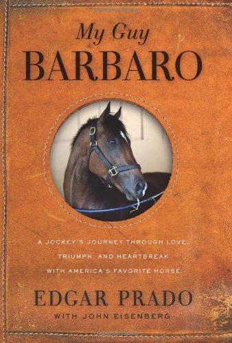 My Guy Barbaro: A Jockeys Journey Through Love, Triumph, and Heartbreak with Americas Favorite Horse Edgar Prado